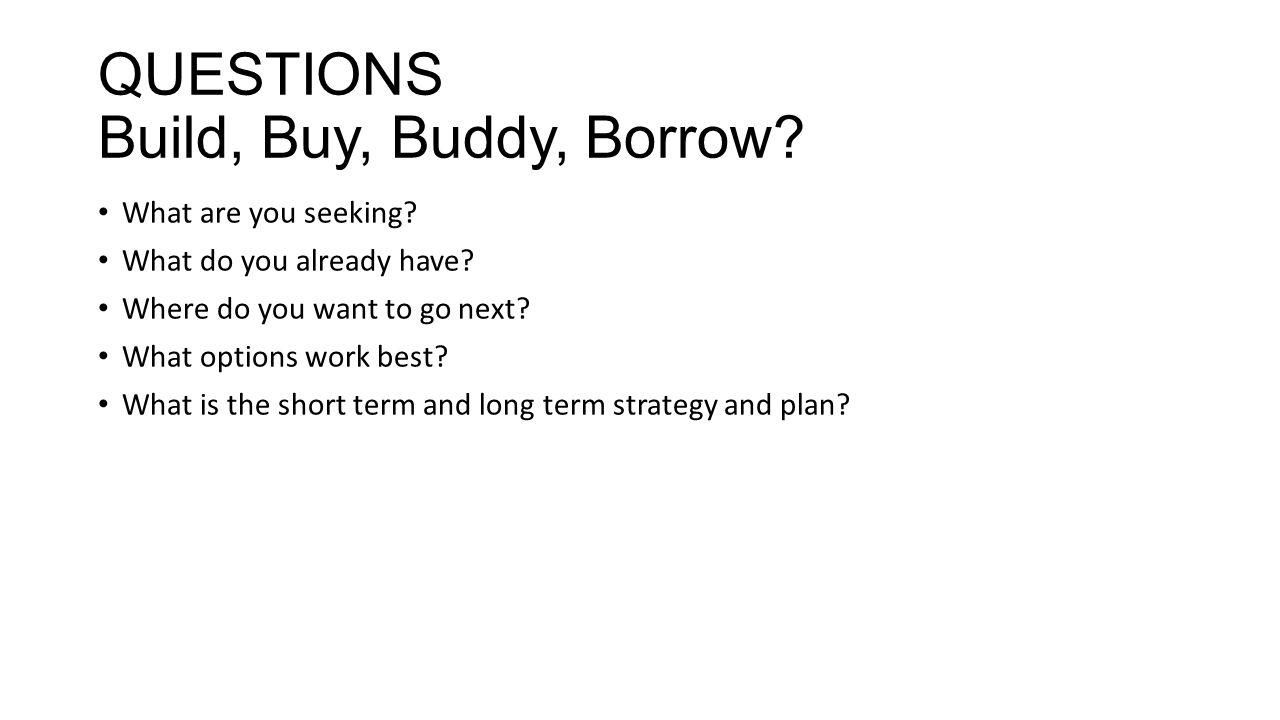 QUESTIONS Build, Buy, Buddy, Borrow