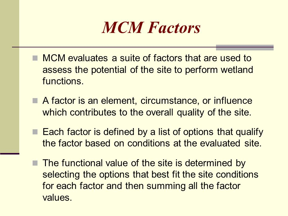 MCM Factors MCM evaluates a suite of factors that are used to assess the potential of the site to perform wetland functions.