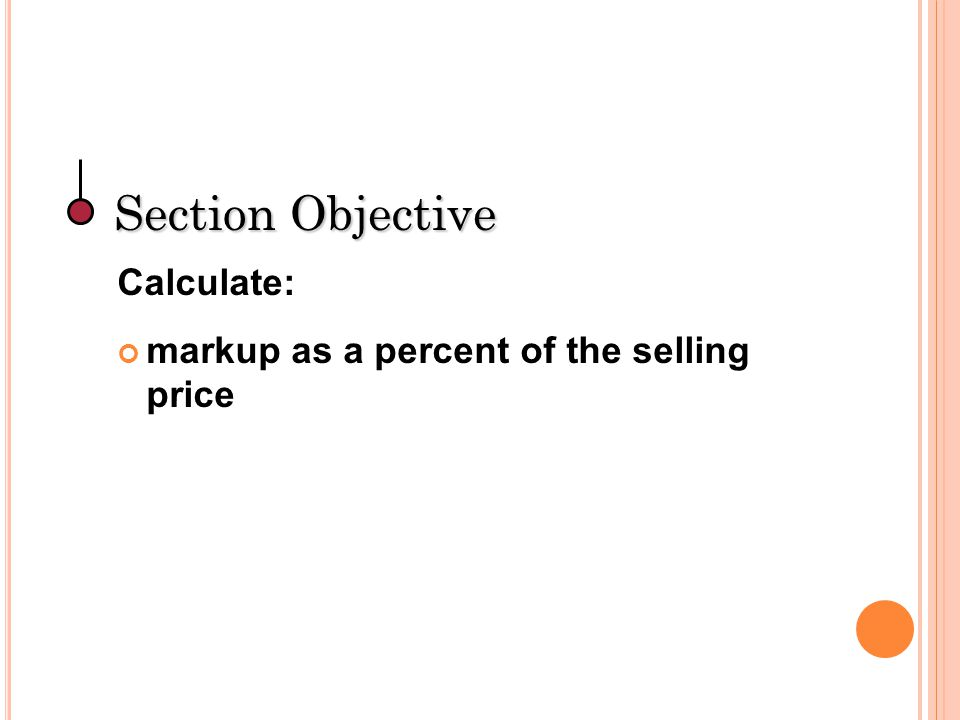 Section Objective Calculate: markup as a percent of the selling price