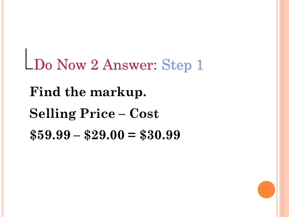 Do Now 2 Answer: Step 1 Find the markup. Selling Price – Cost