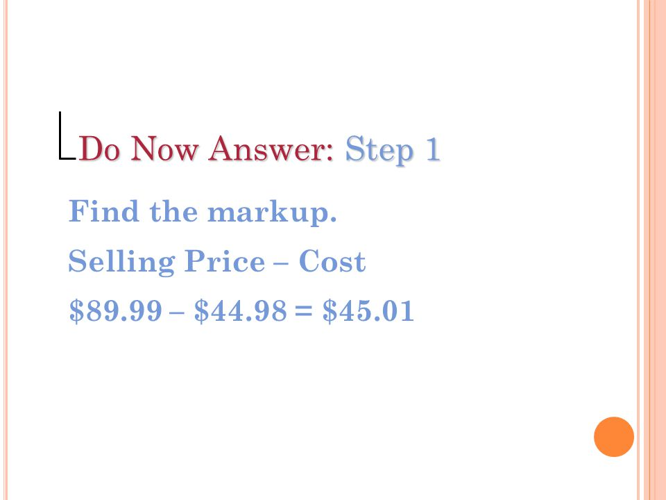 Do Now Answer: Step 1 Find the markup. Selling Price – Cost