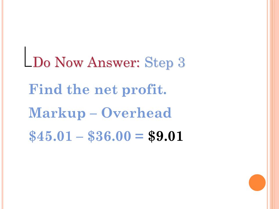 Do Now Answer: Step 3 Find the net profit. Markup – Overhead $45.01 – $36.00 = $9.01