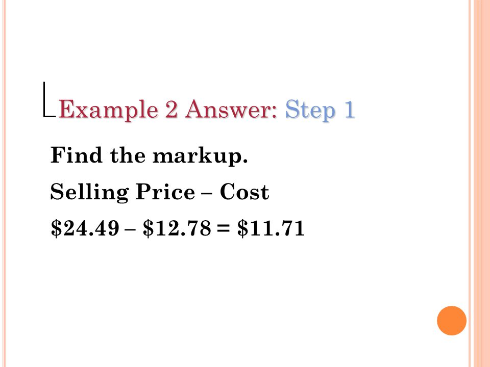 Example 2 Answer: Step 1 Find the markup. Selling Price – Cost