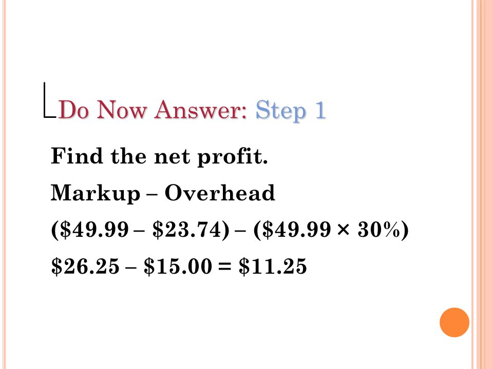 Do Now Answer: Step 1 Find the net profit. Markup – Overhead