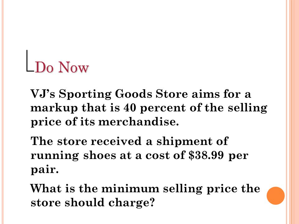 Do Now VJ's Sporting Goods Store aims for a markup that is 40 percent of the selling price of its merchandise.