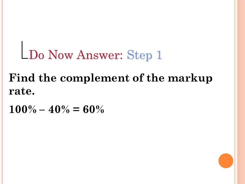 Do Now Answer: Step 1 Find the complement of the markup rate.
