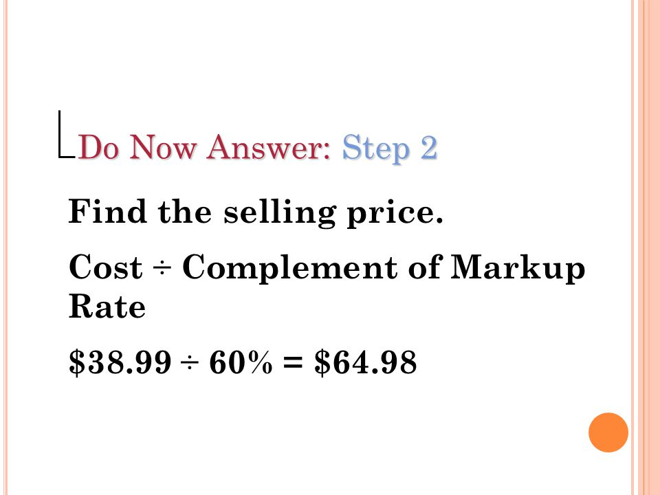 Do Now Answer: Step 2 Find the selling price. Cost ÷ Complement of Markup Rate.