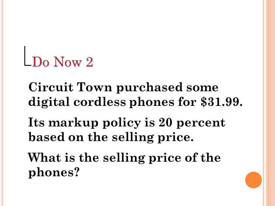 Do Now 2 Circuit Town purchased some digital cordless phones for $31.99. Its markup policy is 20 percent based on the selling price.