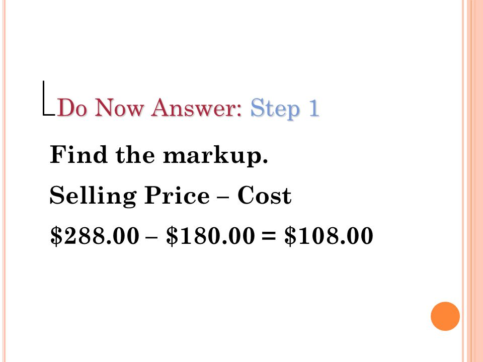 Do Now Answer: Step 1 Find the markup. Selling Price – Cost $288.00 – $180.00 = $108.00