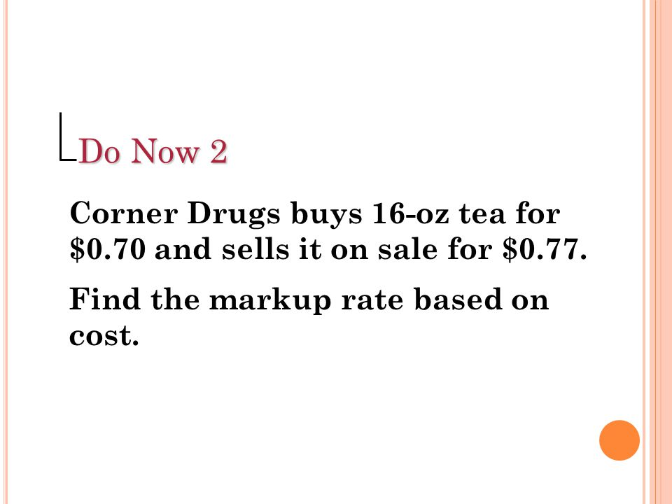 Do Now 2 Corner Drugs buys 16-oz tea for $0.70 and sells it on sale for $0.77.