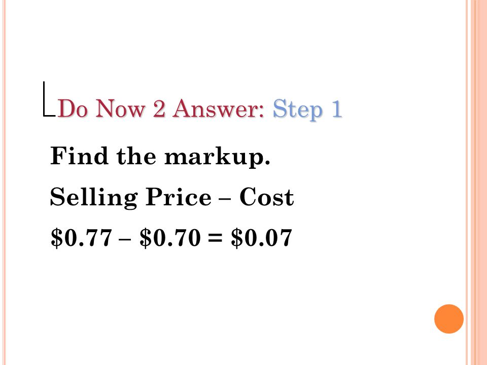 Do Now 2 Answer: Step 1 Find the markup. Selling Price – Cost $0.77 – $0.70 = $0.07