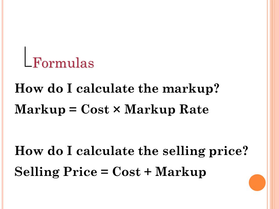 Formulas How do I calculate the markup Markup = Cost × Markup Rate