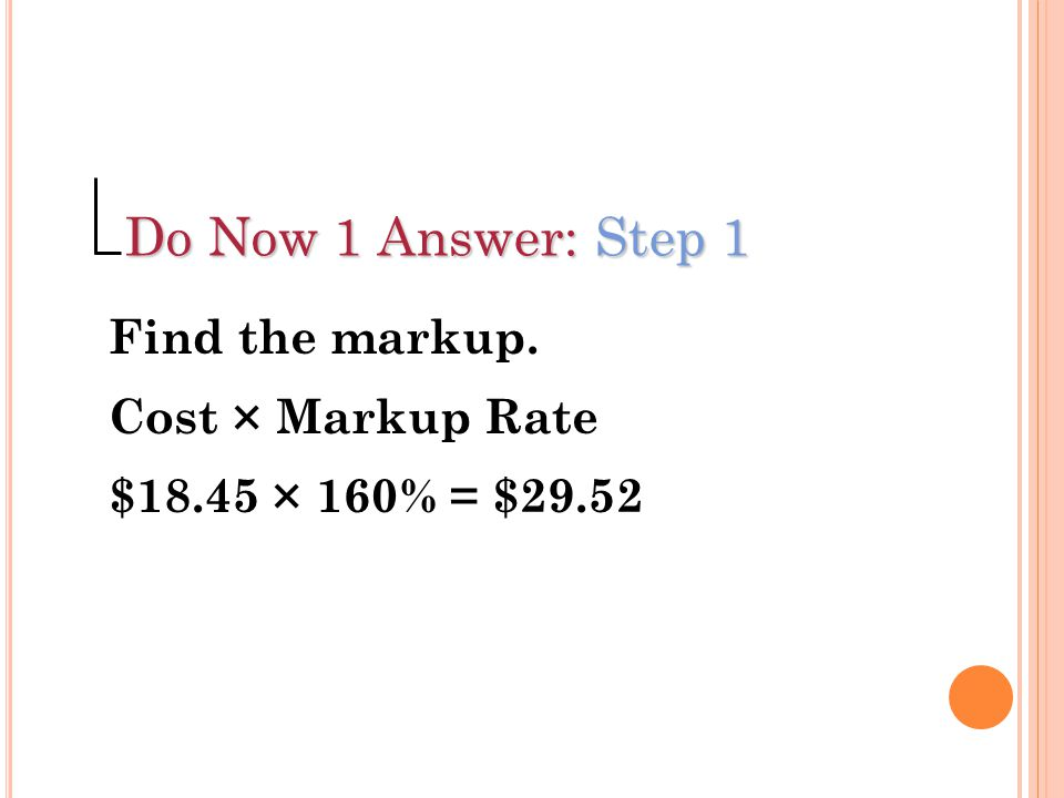 Do Now 1 Answer: Step 1 Find the markup. Cost × Markup Rate