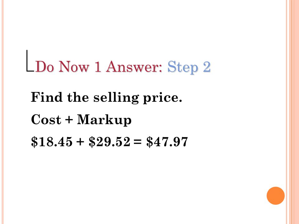 Do Now 1 Answer: Step 2 Find the selling price. Cost + Markup