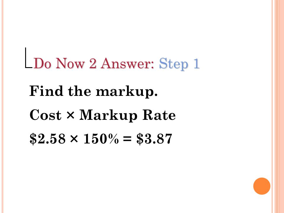 Do Now 2 Answer: Step 1 Find the markup. Cost × Markup Rate $2.58 × 150% = $3.87