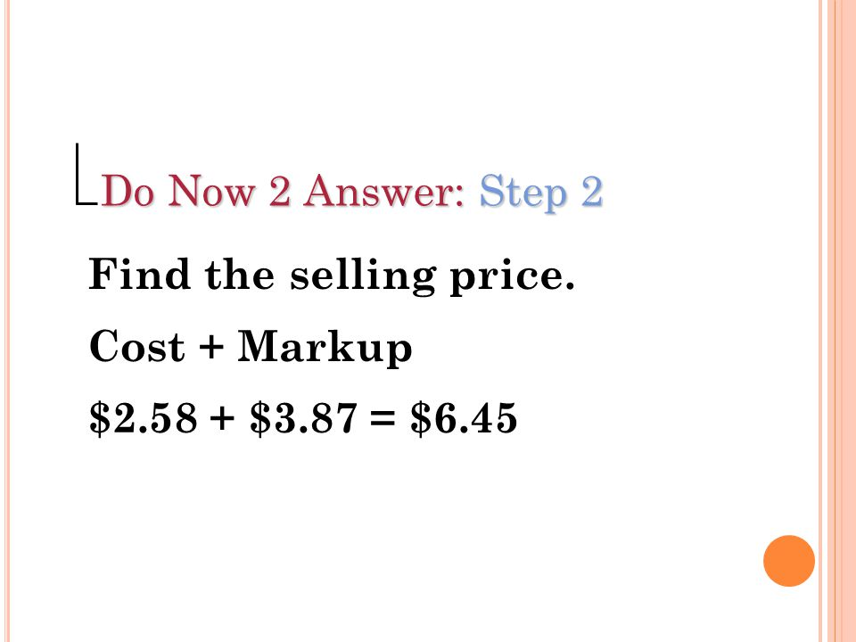Do Now 2 Answer: Step 2 Find the selling price. Cost + Markup $2.58 + $3.87 = $6.45