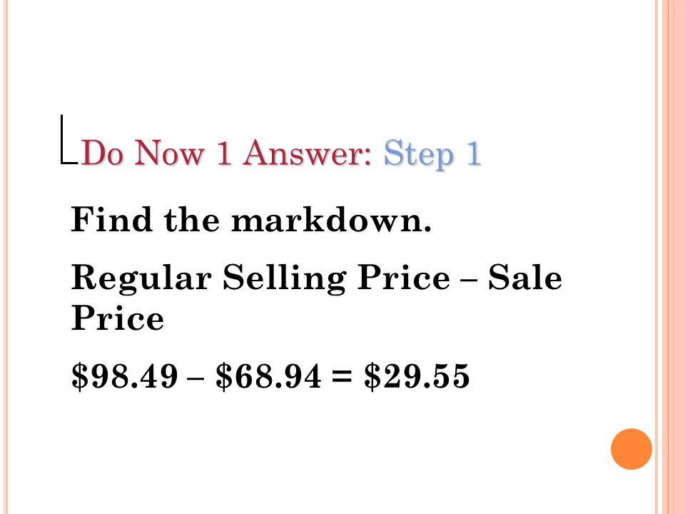 Do Now 1 Answer: Step 1 Find the markdown. Regular Selling Price – Sale Price.