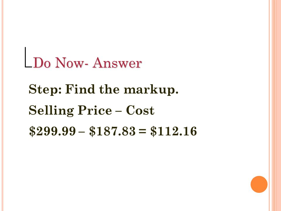 Do Now- Answer Step: Find the markup. Selling Price – Cost