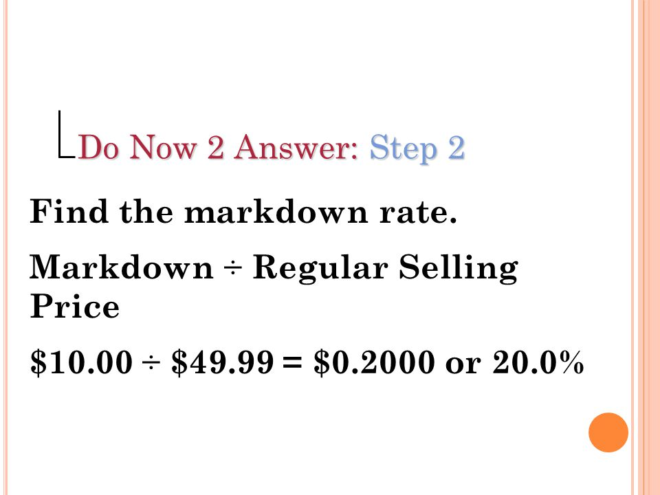 Do Now 2 Answer: Step 2 Find the markdown rate. Markdown ÷ Regular Selling Price.