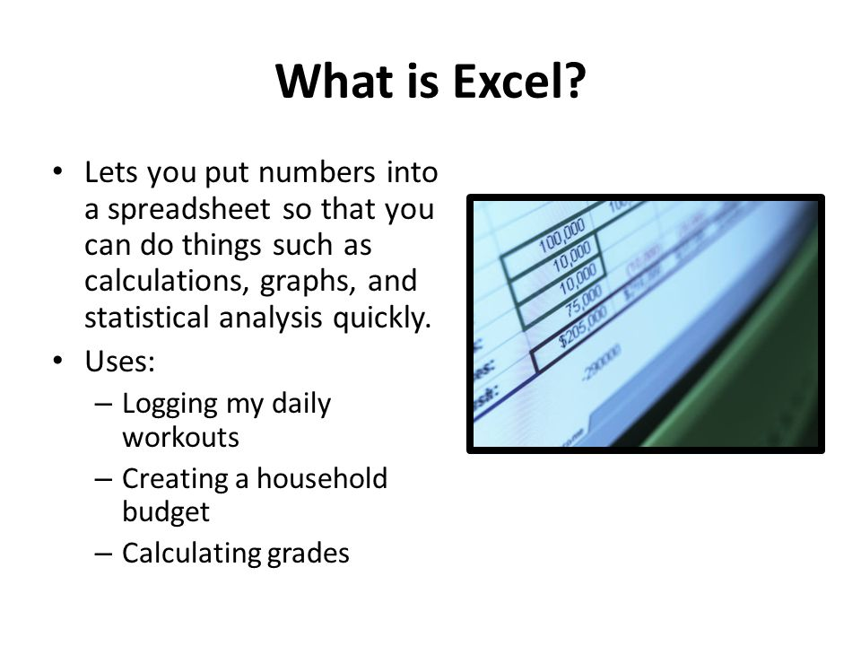 What is Excel Lets you put numbers into a spreadsheet so that you can do things such as calculations, graphs, and statistical analysis quickly.