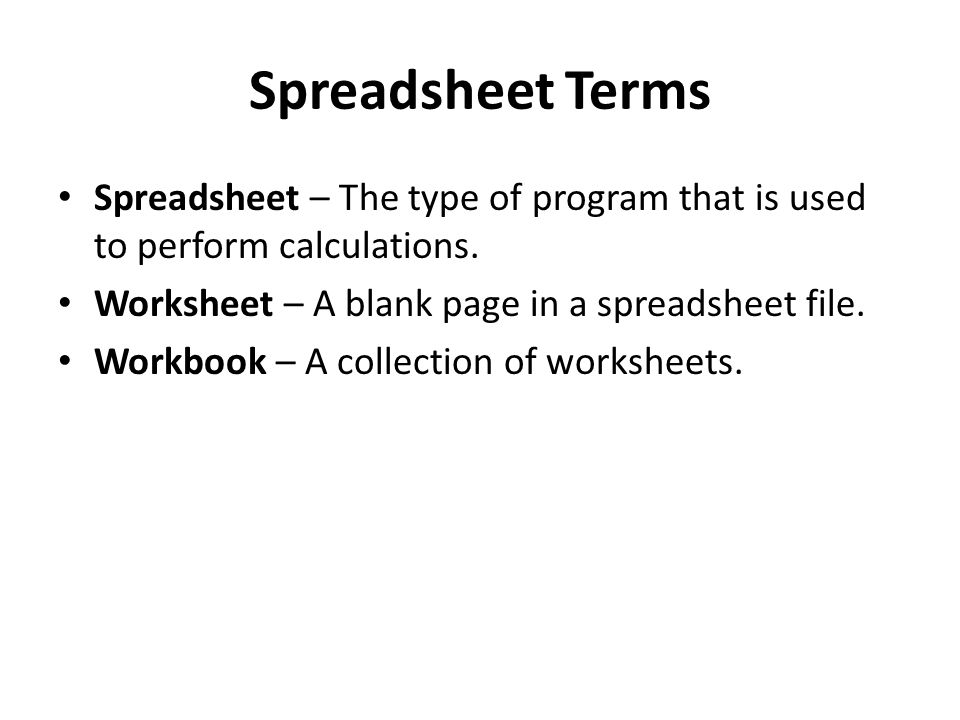 Spreadsheet Terms Spreadsheet – The type of program that is used to perform calculations. Worksheet – A blank page in a spreadsheet file.