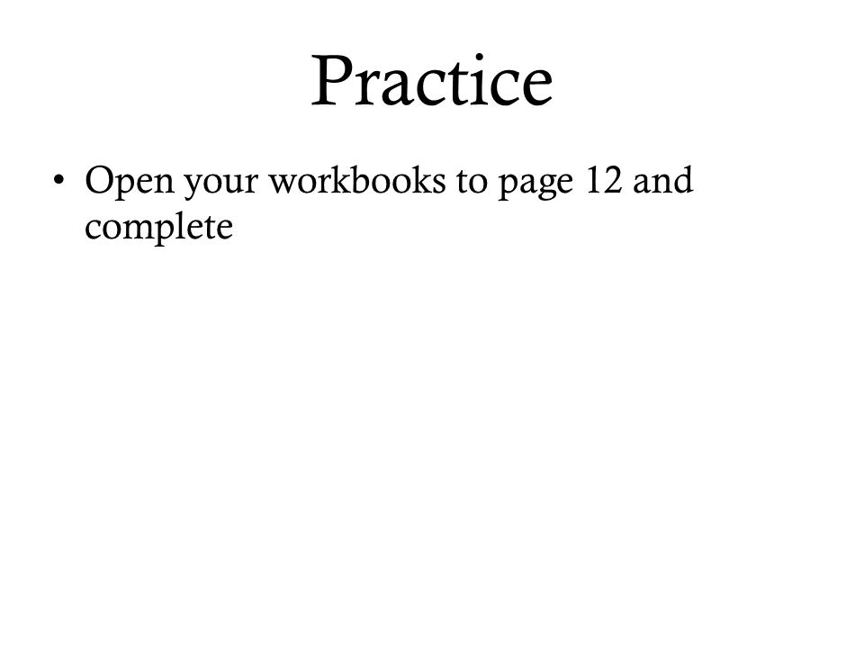 Practice Open your workbooks to page 12 and complete