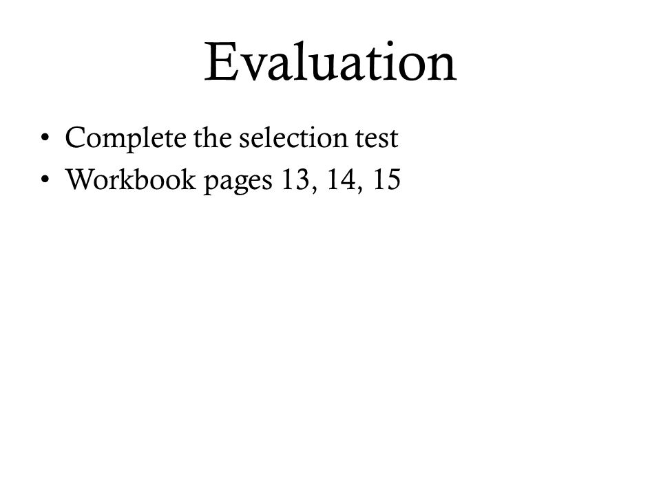 Evaluation Complete the selection test Workbook pages 13, 14, 15