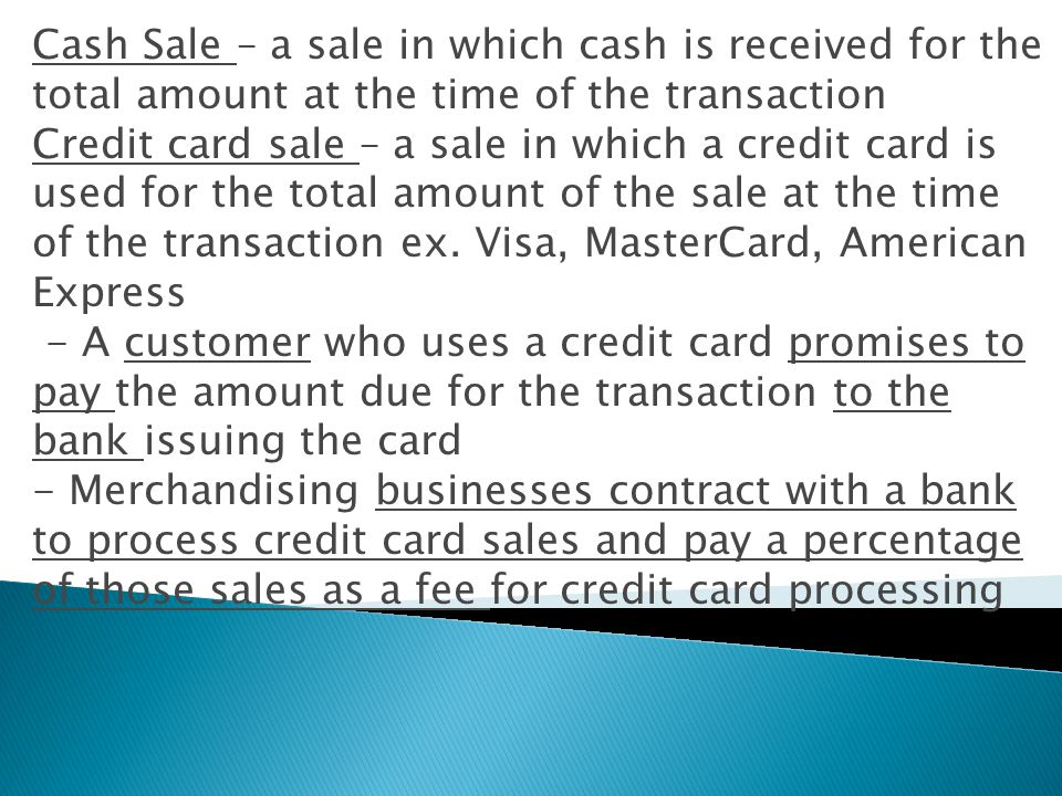 Cash Sale – a sale in which cash is received for the total amount at the time of the transaction