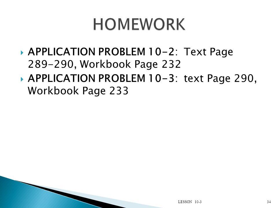 HOMEWORK APPLICATION PROBLEM 10-2: Text Page 289-290, Workbook Page 232. APPLICATION PROBLEM 10-3: text Page 290, Workbook Page 233.
