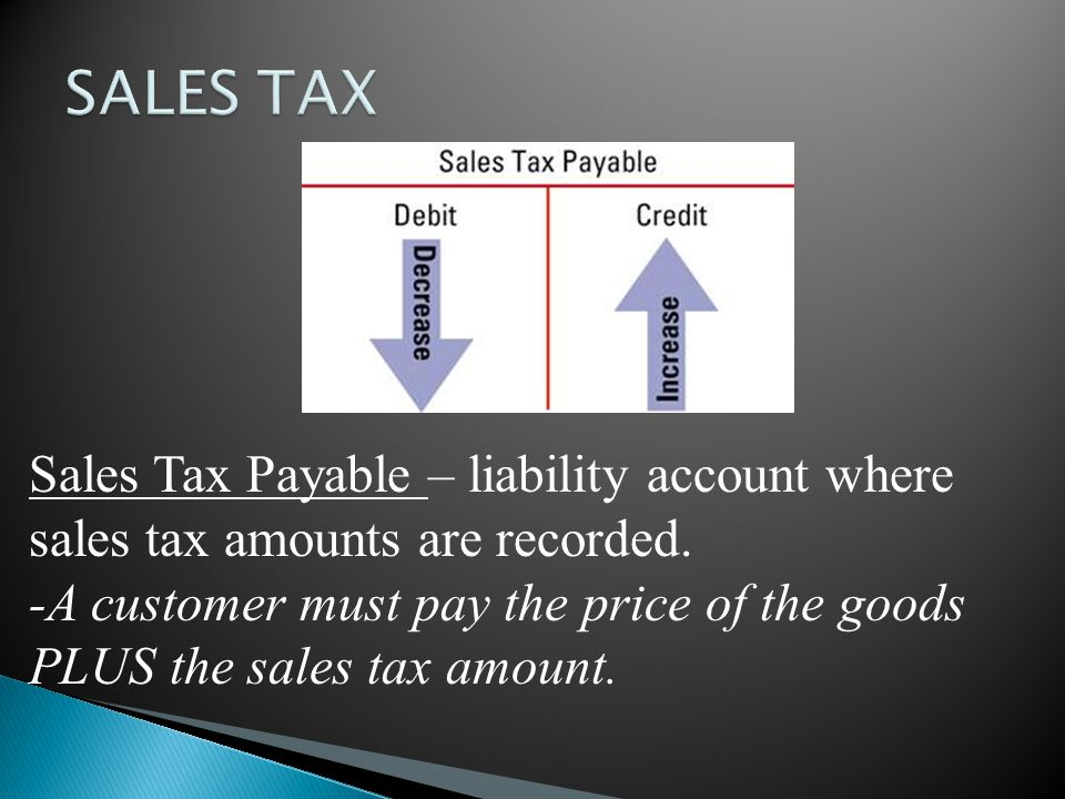 SALES TAX Sales Tax Payable – liability account where sales tax amounts are recorded.