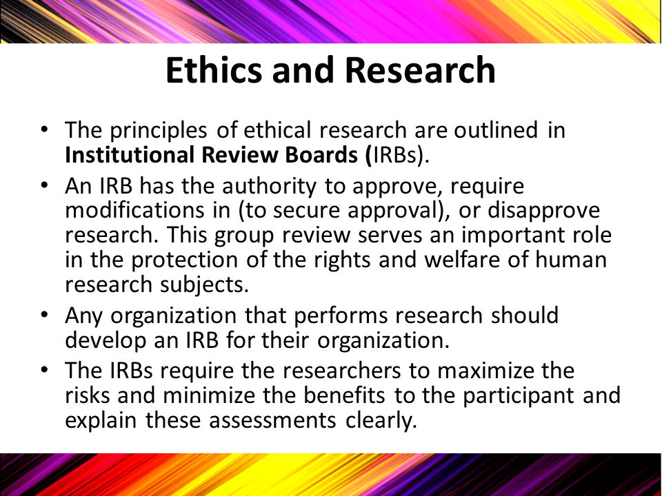 Ethics and Research The principles of ethical research are outlined in Institutional Review Boards (IRBs).