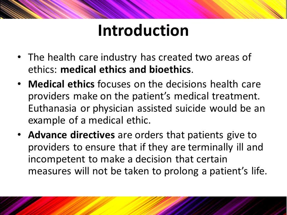 Introduction The health care industry has created two areas of ethics: medical ethics and bioethics.