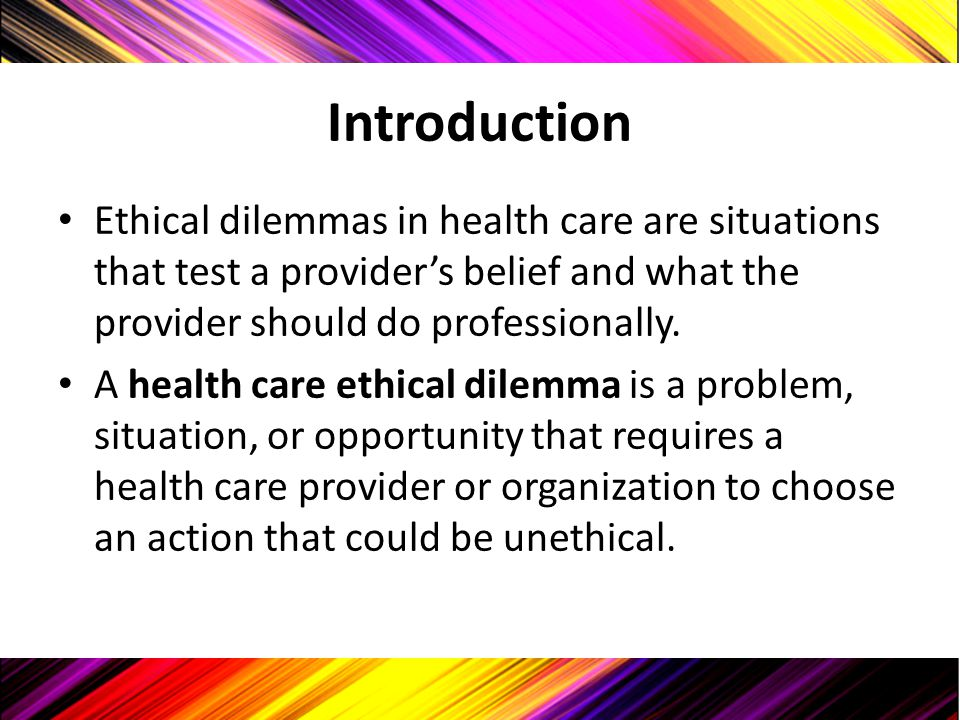 Introduction Ethical dilemmas in health care are situations that test a provider's belief and what the provider should do professionally.