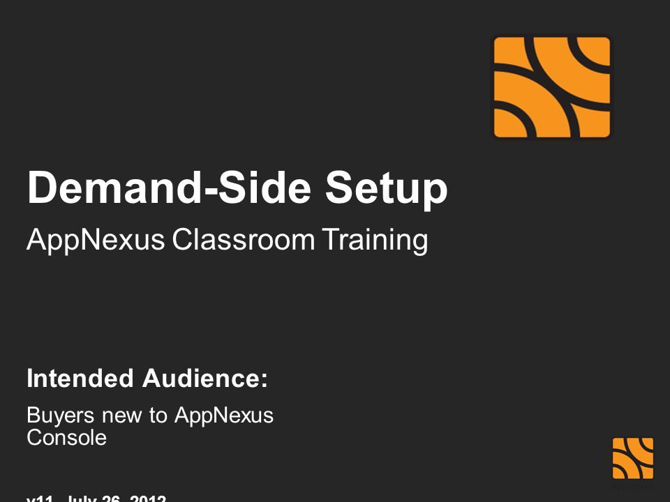 Demand-Side Setup AppNexus Classroom Training Intended Audience: