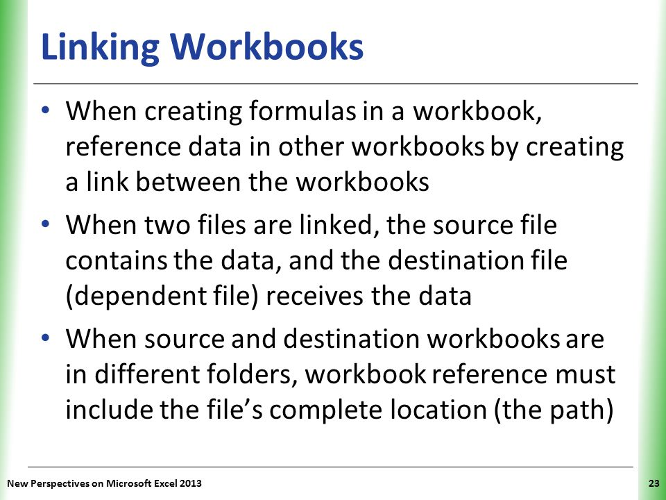 Linking Workbooks When creating formulas in a workbook, reference data in other workbooks by creating a link between the workbooks.