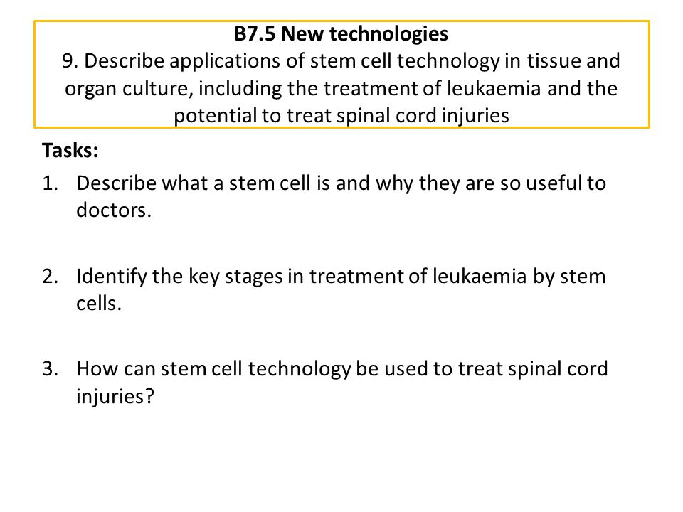B7.5 New technologies 9. Describe applications of stem cell technology in tissue and organ culture, including the treatment of leukaemia and the potential to treat spinal cord injuries