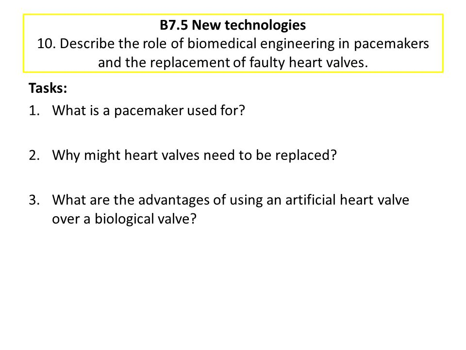 B7.5 New technologies 10. Describe the role of biomedical engineering in pacemakers and the replacement of faulty heart valves.