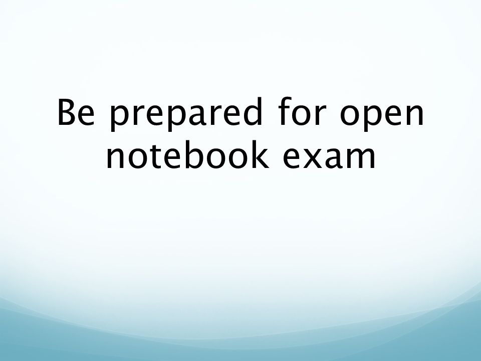 Be prepared for open notebook exam