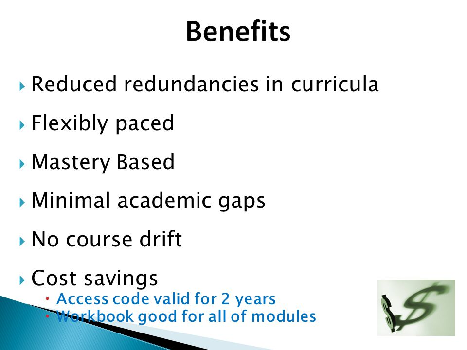 Benefits Reduced redundancies in curricula Flexibly paced
