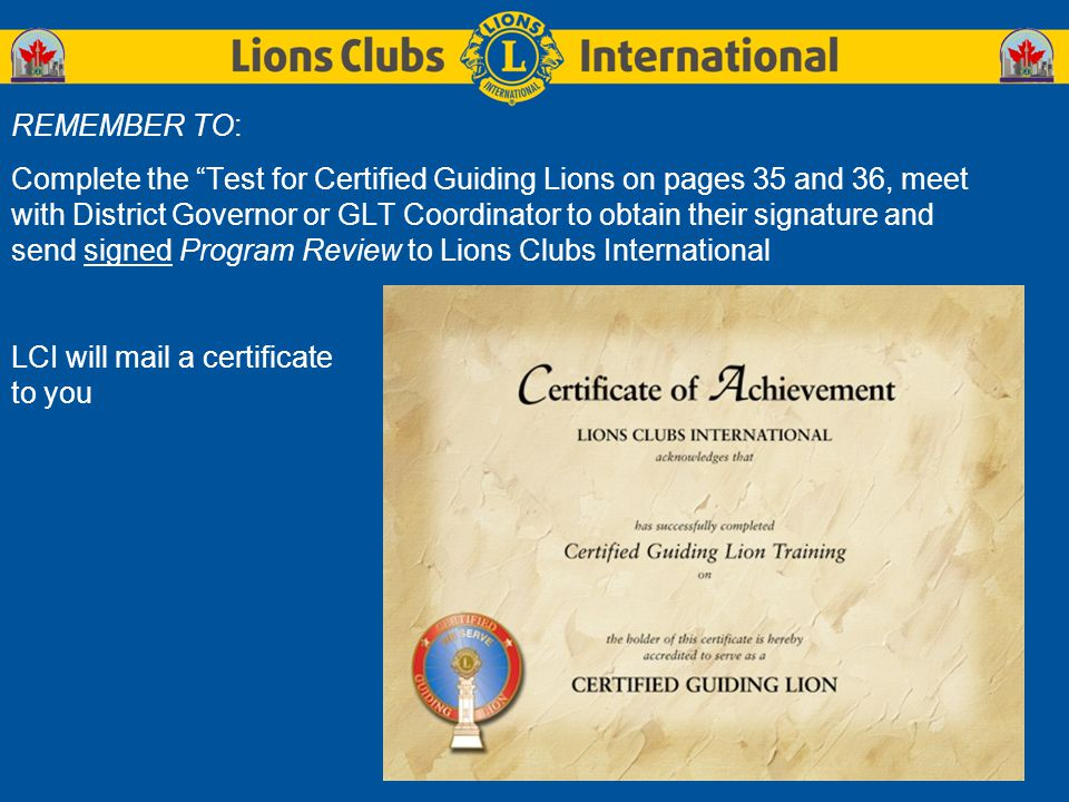REMEMBER TO: Complete the Test for Certified Guiding Lions on pages 35 and 36, meet with District Governor or GLT Coordinator to obtain their signature and send signed Program Review to Lions Clubs International LCI will mail a certificate to you
