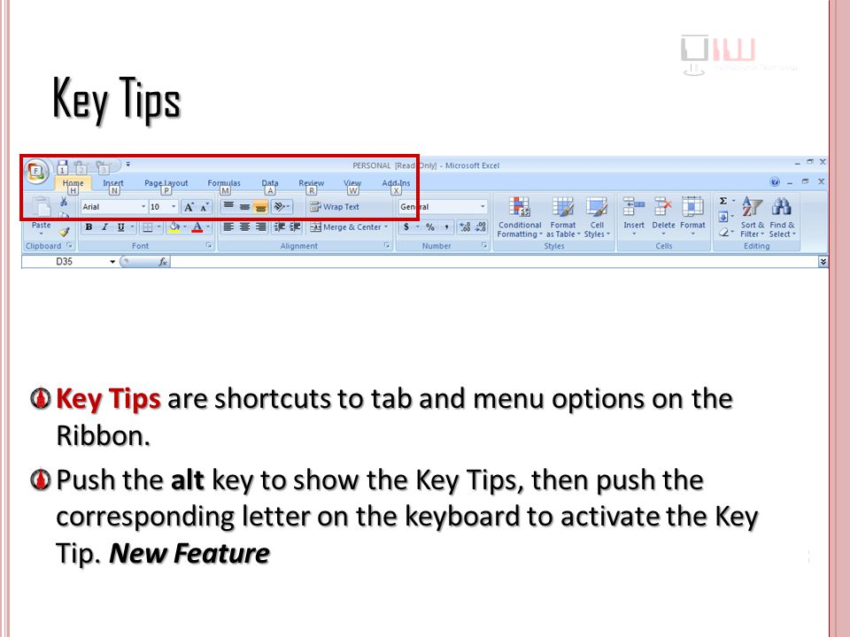 Key Tips Key Tips are shortcuts to tab and menu options on the Ribbon.