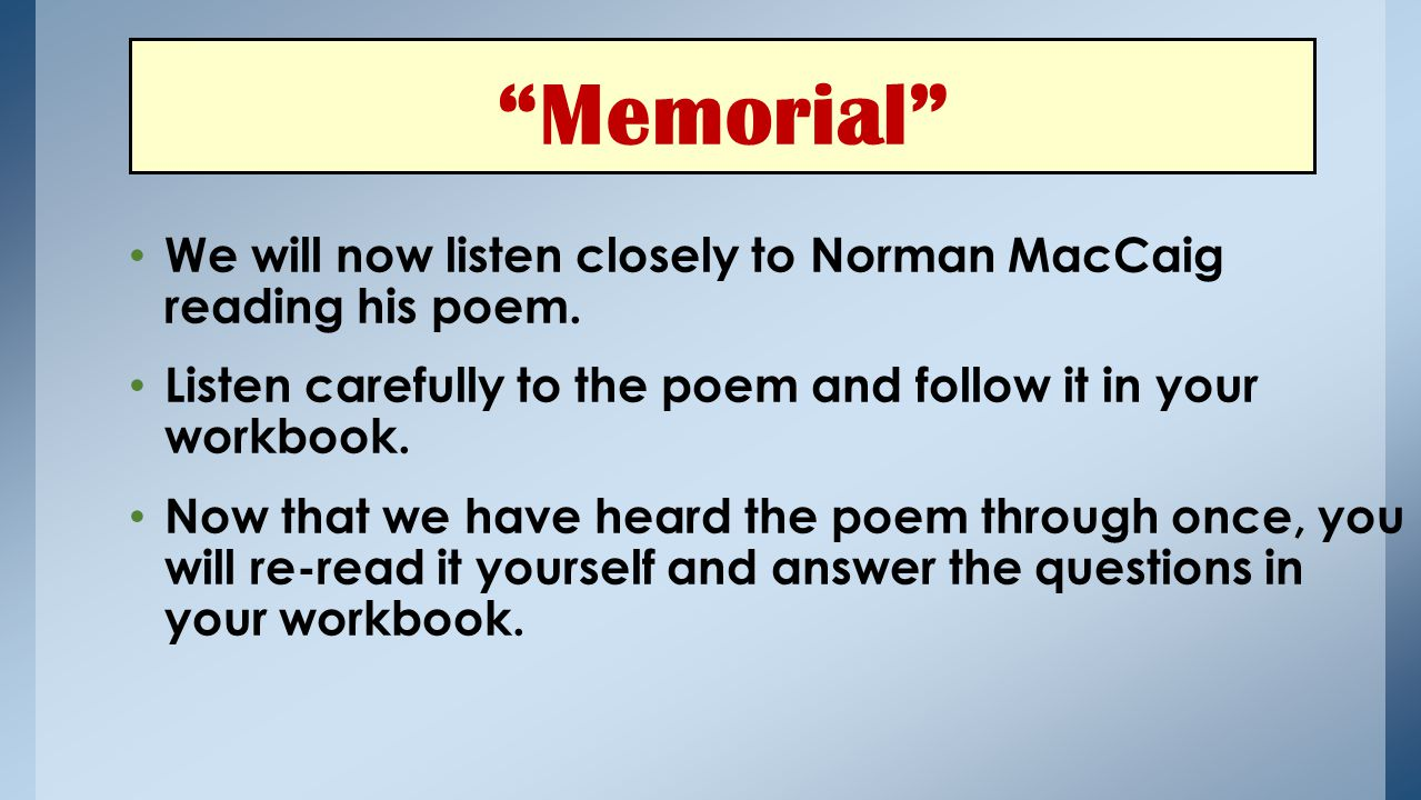 Memorial We will now listen closely to Norman MacCaig reading his poem. Listen carefully to the poem and follow it in your workbook.