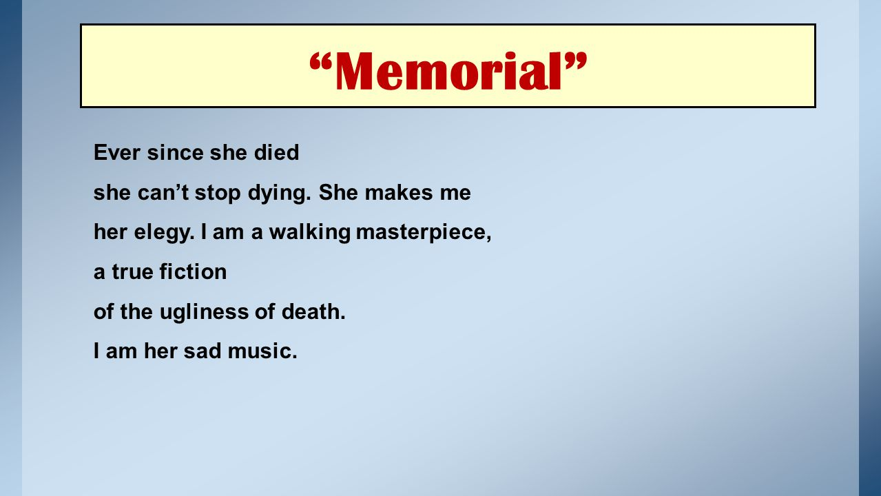 Memorial Ever since she died she can't stop dying. She makes me