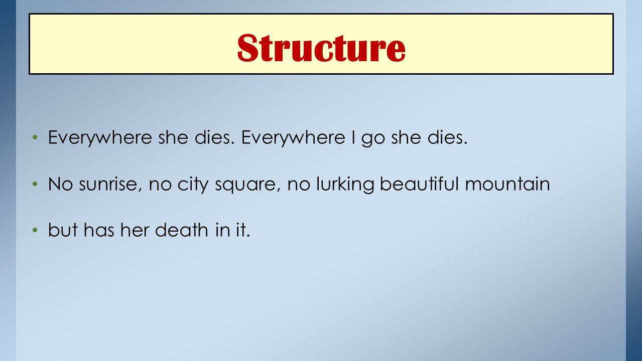 Structure Everywhere she dies. Everywhere I go she dies.