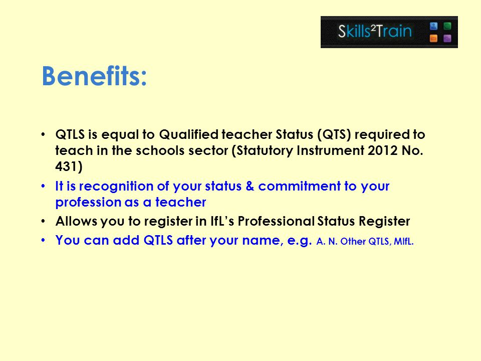 Benefits: QTLS is equal to Qualified teacher Status (QTS) required to teach in the schools sector (Statutory Instrument 2012 No. 431)