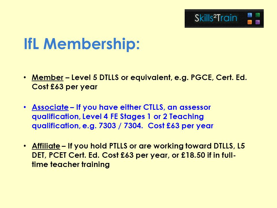 IfL Membership: Member – Level 5 DTLLS or equivalent, e.g. PGCE, Cert. Ed. Cost £63 per year.