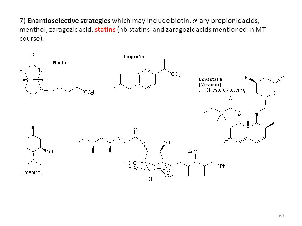 7) Enantioselective strategies which may include biotin, a-arylpropionic acids, menthol, zaragozic acid, statins (nb statins and zaragozic acids mentioned in MT course).