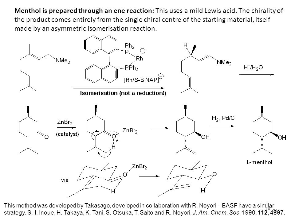 Menthol is prepared through an ene reaction: This uses a mild Lewis acid. The chirality of the product comes entirely from the single chiral centre of the starting material, itself made by an asymmetric isomerisation reaction.
