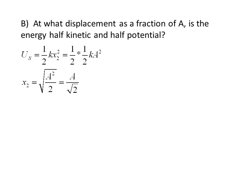 B) At what displacement as a fraction of A, is the energy half kinetic and half potential