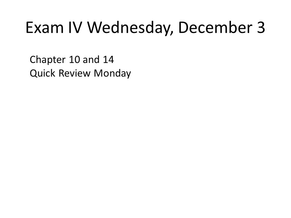 Exam IV Wednesday, December 3